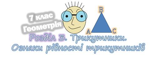 Трикутники. Ознаки рівності трикутників. Геометрія 7 клас. Розділ 3